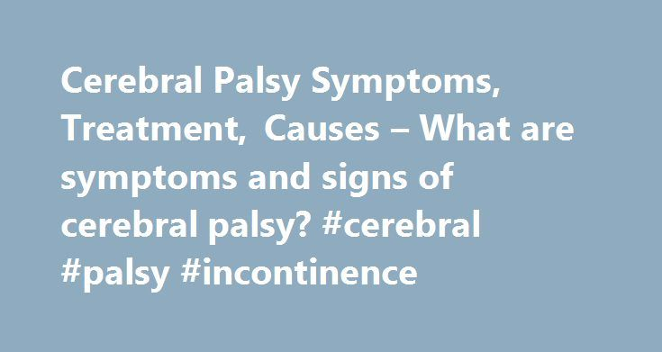 Cerebral Palsy Symptoms, Treatment, Causes – What are symptoms and signs of cerebral palsy? #cerebral #palsy #incontinence http://gambia.remmont.com/cerebral-palsy-symptoms-treatment-causes-what-are-symptoms-and-signs-of-cerebral-palsy-cerebral-palsy-incontinence/  Cerebral Palsy What are symptoms and signs of cerebral palsy? The predominant symptoms and signs of cerebral palsy are related to motor difficulties, which are the consequence of the brain damage. The extension and severity of the…