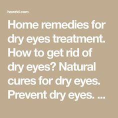 Home remedies for dry eyes treatment. How to get rid of dry eyes? Natural cures for dry eyes. Prevent dry eyes. Avoid dry eyes naturally. Dry eyes remedies.