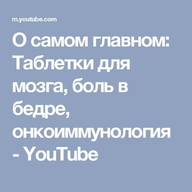 О самом главном: Таблетки для мозга, боль в бедре, онкоиммунология - YouTube