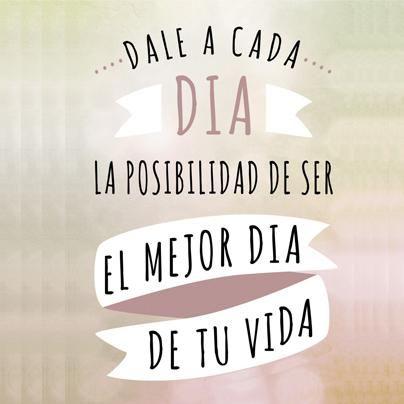 """""""Dale a cada día la posibilidad de ser el mejor día de tu vida""""."""