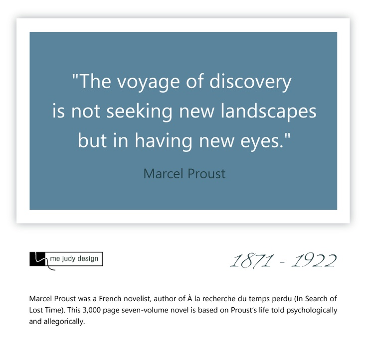 """The voyage of discovery is not seeking new landscapes but in having new eyes."" Marcel Proust  1871 - 1922  - mejudydesign.com"