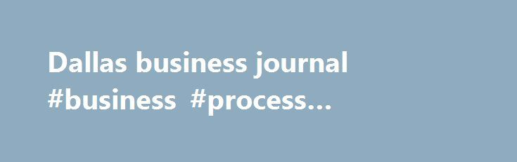 Dallas business journal #business #process #outsourcing http://business.remmont.com/dallas-business-journal-business-process-outsourcing/  #dallas business journal # История В двух словах Dallas Business Journal is the region's leading source of business news and information Коротко о себе Founded in 1977, Dallas Business Journal is the leading source for local business news, research, and events in the DFW area. It s our mission to be the dominant and most  read more