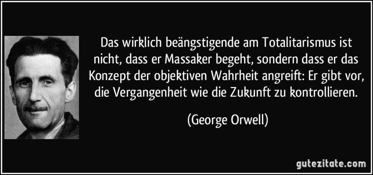 Das wirklich beängstigende am Totalitarismus ist nicht, dass er Massaker begeht, sondern dass er das Konzept der objektiven Wahrheit angreift: Er gibt vor, die Vergangenheit wie die Zukunft zu kontrollieren. (George Orwell)