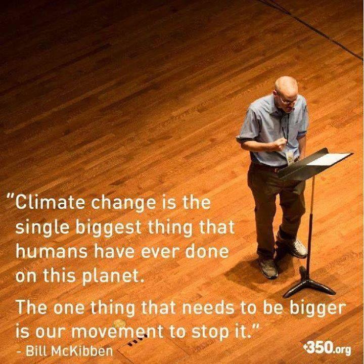 """""""Climate change is the single biggest thing that humans have ever done on this planet. The one thing that needs to be bigger is our movement to stop it."""" / """"Le changement climatique est la plus grande chose que les humains aient jamais fait sur cette planète. La chose qui devra être plus grande, c'est notre mouvement pour l'arrêter."""" -Bill McKibben"""