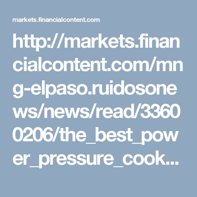 http://markets.financialcontent.com/mng-elpaso.ruidosonews/news/read/33600206/the_best_power_pressure_cooker_reviews_center_website_launched