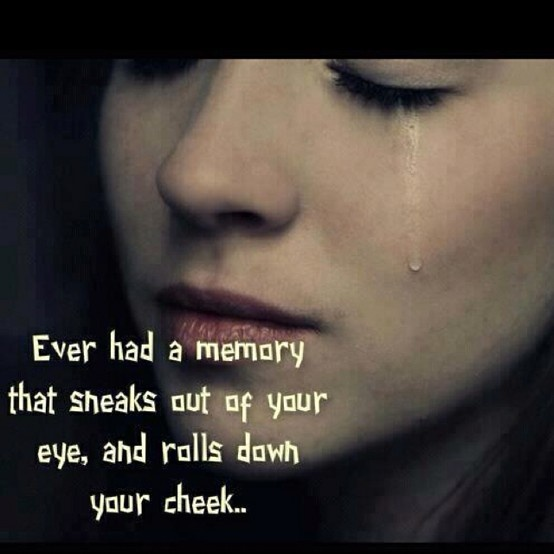 """Ever had a memory that sneaks out of your eye and rolls down your cheek?"""