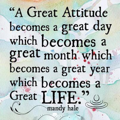 Have a great attitude. Have a great life.