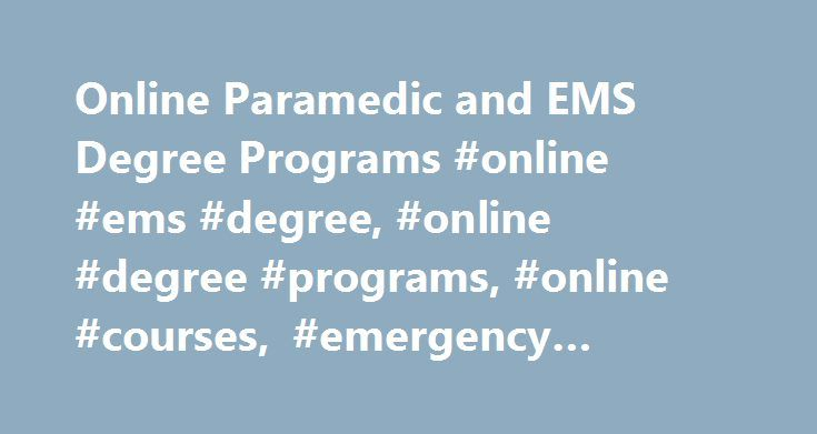 Online Paramedic and EMS Degree Programs #online #ems #degree, #online #degree #programs, #online #courses, #emergency #medical #services http://india.nef2.com/online-paramedic-and-ems-degree-programs-online-ems-degree-online-degree-programs-online-courses-emergency-medical-services/  # Online Paramedic and EMS Degree Programs Emergency Medical Services (EMS) is an expanding career field because of our country's aging population and the public's demand for emergency personnel who are trained…