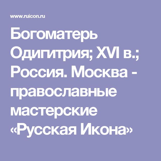 Богоматерь Одигитрия; XVI в.; Россия. Москва - православные мастерские «Русская Икона»