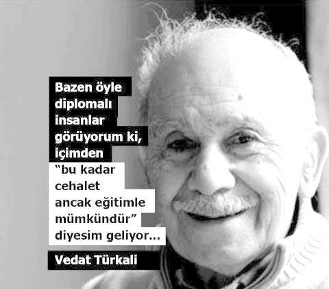 Bazen öyle diplomalı insanlar görüyorum ki, içimden bu kadar cehalet ancak eğitimle mümkündür diyesim geliyor sözler Vedat Türkali