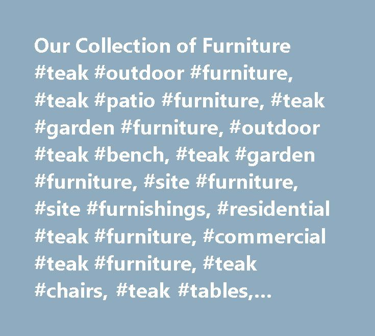Our Collection of Furniture #teak #outdoor #furniture, #teak #patio #