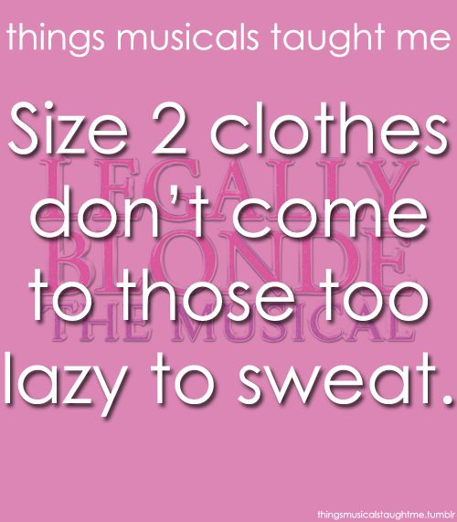Things Musicals Taught Me:  LEGALLY BLONDE - THE MUSICAL    Size 2 clothes don't come to those too lazy to sweat.