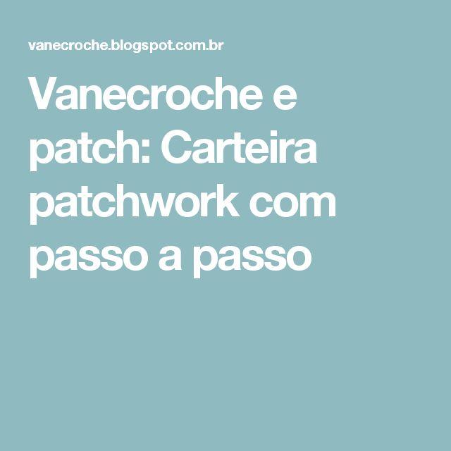 Vanecroche e patch: Carteira patchwork com passo a passo