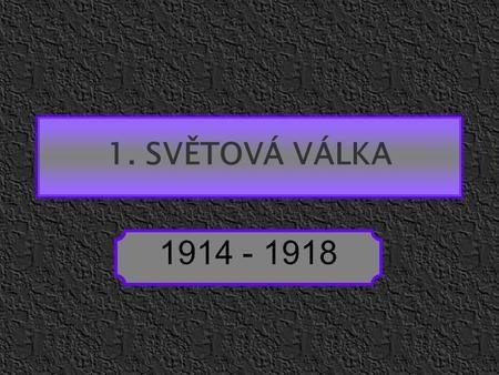 1. SVĚTOVÁ VÁLKA 1914 - 1918.>