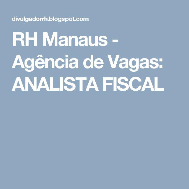 RH Manaus - Agência de Vagas: ANALISTA FISCAL