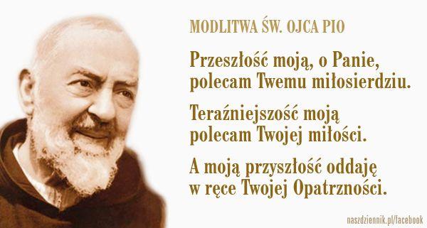 Modlitwa św. Ojca Pio  Przeszłość moją, o Panie, polecam Twemu miłosierdziu. Teraźniejszość moją polecam Twojej miłości. A moją przyszłość oddaję w ręce Twojej Opatrzności.