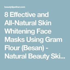 8 Effective and All-Natural Skin Whitening Face Masks Using Gram Flour (Besan) - Natural Beauty Skin Care #Treatingskindarkspots