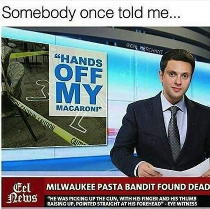 someBODY ONCE TOLD ME HANDS OFF MY MACARONI, milWAUKEE PASTA BANDIT FOUND DEAD
