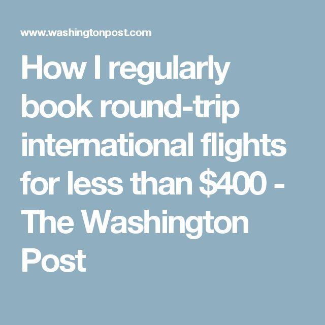 How I regularly book round-trip international flights for less than $400 - The Washington Post