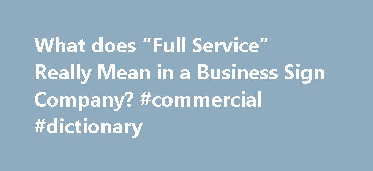 "What does ""Full Service"" Really Mean in a Business Sign Company? #commercial #dictionary http://commercial.remmont.com/what-does-full-service-really-mean-in-a-business-sign-company-commercial-dictionary/  #what does commercial mean in business # What does ""Full Service"" Really Mean in a Business Sign Company? In today's marketplace, Full- Service is a buzz-word often used by a variety of businesses. Depending on who you talk to, the type of business, or more importantly, the services the…"