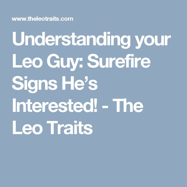 Understanding your Leo Guy: Surefire Signs He's Interested! - The Leo Traits