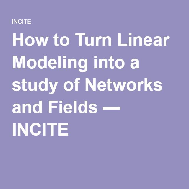 How to Turn Linear Modeling into a study of Networks and Fields — INCITE