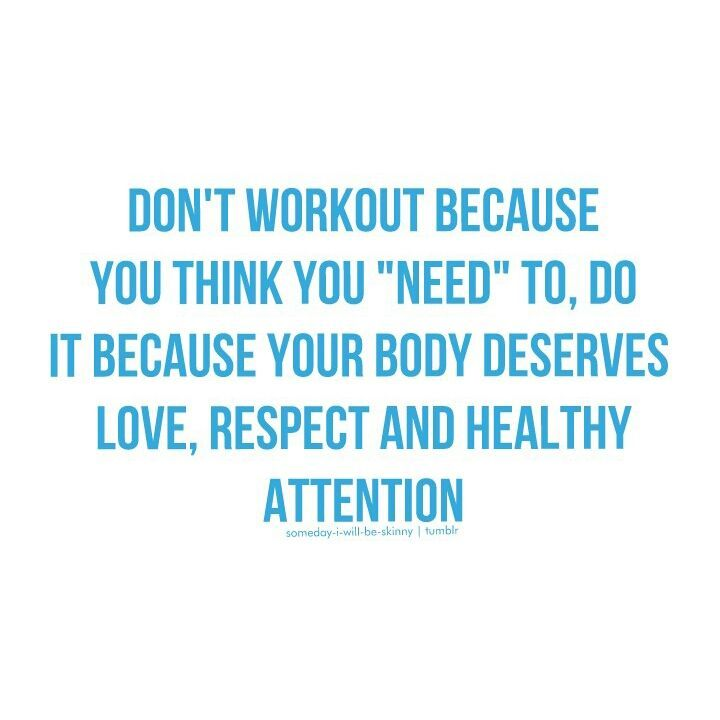 """Don't workout because you think you """"need"""" to. Do it because your body deserves love, respect and healthy attention"""