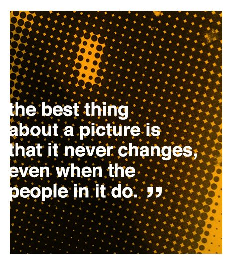 The best thing about a picture is that it never changes, even when the people in it do.