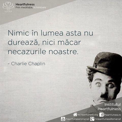 Nimic în lumea asta nu durează, nici măcar necazurile noastre. ~ Charlie Chaplin #heartfulness #cunoaste_cu_inima #hfnro Heartfulness România - Google+