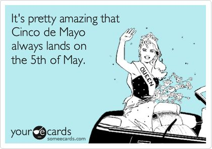 It's pretty amazing that Cinco de Mayo always lands on the 5th of May.