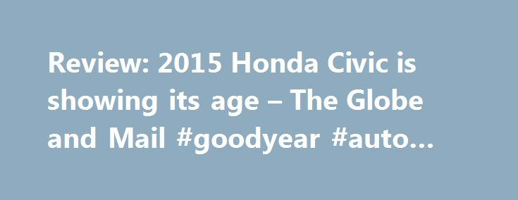 Review: 2015 Honda Civic is showing its age – The Globe and Mail #goodyear #auto #service http://germany.remmont.com/review-2015-honda-civic-is-showing-its-age-the-globe-and-mail-goodyear-auto-service/  #used honda civic # Review: 2015 Honda Civic is showing its age Add to. The compact car segment is a fast-paced one in Canada: small cars are the bread-and-butter for mainstream manufacturers here, so keeping up with the times is important. Honda has been uncharacteristically lazy about…