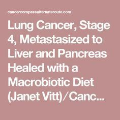 Lung Cancer, Stage 4, Metastasized to Liver and Pancreas Healed with a Macrobiotic Diet (Janet Vitt) ⁄ Cancer Compass~An Alternate Route