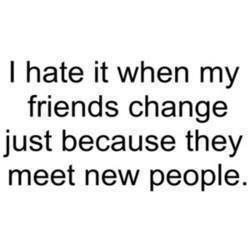 I hate it when my friends change just because they meet new people… It makes the people they forgot feel unwanted..