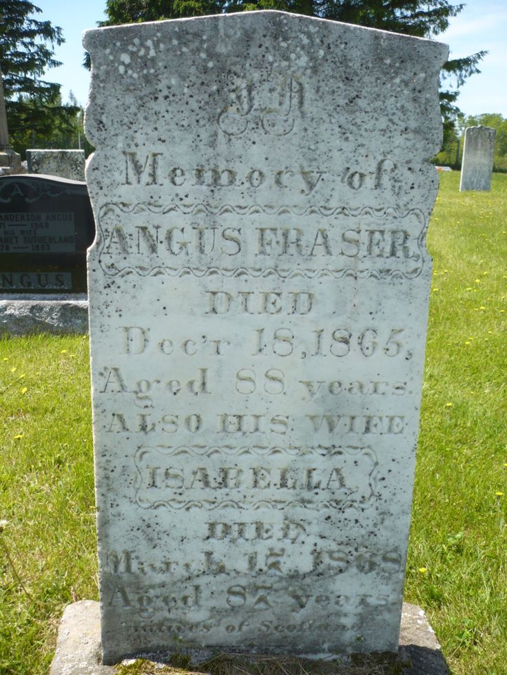 Headstone of Angus Fraser (1777-1865) Marc's 5th Great grandfather. He was born on the Drummond Plantation in Boleskine Parrish, Inverness Shire Scotland. On the lands of Thomas Fraser of Knockie- a cadet of the house of Lovat. Angus Immigrated to Pictou Nova Scotia in 1802. His wife, Isabella McKay Fraser(1781-1862)  Marc's 5th Great grandmother, is also buried here