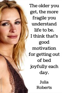 The older you get, the more fragile you understand life to be. I think that's good motivation for getting out of bed joyfully each day. Julia Roberts Quotes