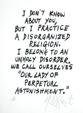 """""""No sé vos, pero yo practico una religión desorganizada. Pertenezco a un desorden profano. Nos hacemos llamar 'Nuestra Señora del Perpetuo Asombro'"""""""