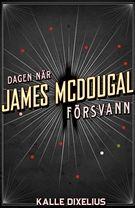 Dagen när James McDougal försvann - Kalle Dixelius - Inbunden (9789170375712) - Böcker - CDON.COM