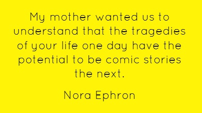 My mother wanted us to understand that the tragedies of your life one day have the potential to be comic stories the next.  RIP Nora Ephron (1941-2012)