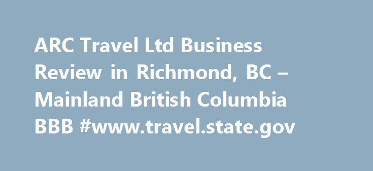 ARC Travel Ltd Business Review in Richmond, BC – Mainland British Columbia BBB #www.travel.state.gov http://travels.remmont.com/arc-travel-ltd-business-review-in-richmond-bc-mainland-british-columbia-bbb-www-travel-state-gov/  #arc travels # ARC Travel Ltd BBB Accreditation ARC Travel Ltd is not BBB Accredited. Businesses are under no obligation to seek BBB accreditation, and some businesses are not accredited because they have not sought BBB accreditation. Additional Information The... Read…