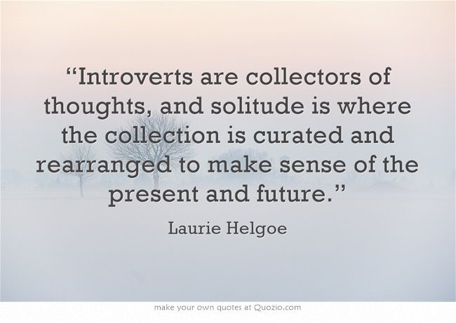 """""""Introverts are collectors of thoughts, and solitude is where the collection is curated and rearranged to make sense of the present and future."""""""