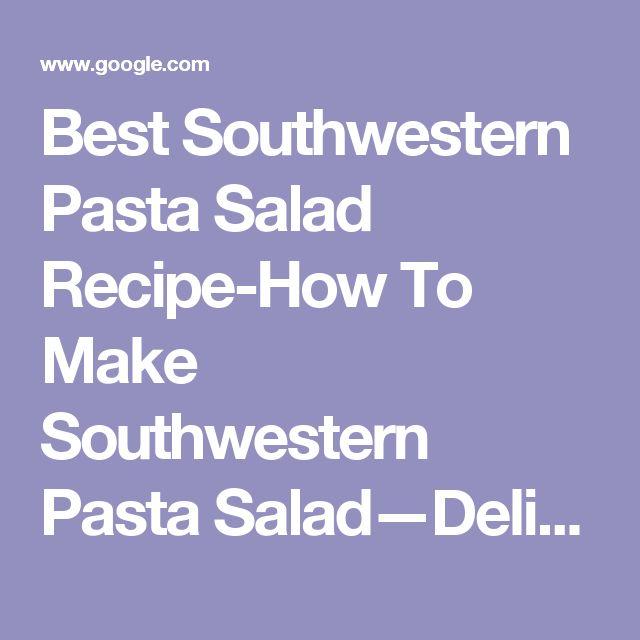 Best Southwestern Pasta Salad Recipe-How To Make Southwestern Pasta Salad—Delish.com