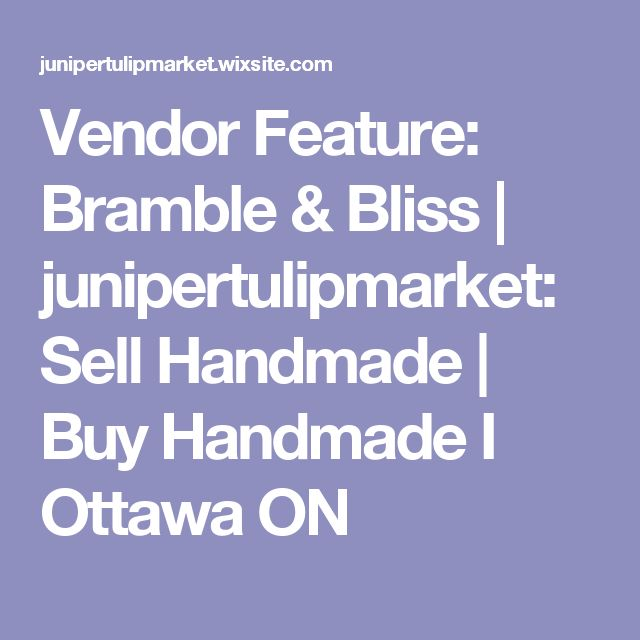 Vendor Feature: Bramble & Bliss | junipertulipmarket: Sell Handmade | Buy Handmade I Ottawa ON