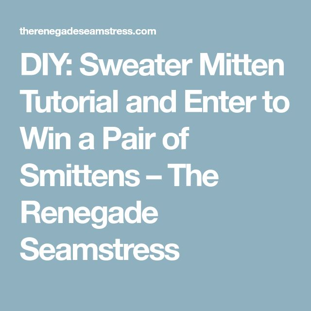 DIY: Sweater Mitten Tutorial and Enter to Win a Pair of Smittens – The Renegade Seamstress