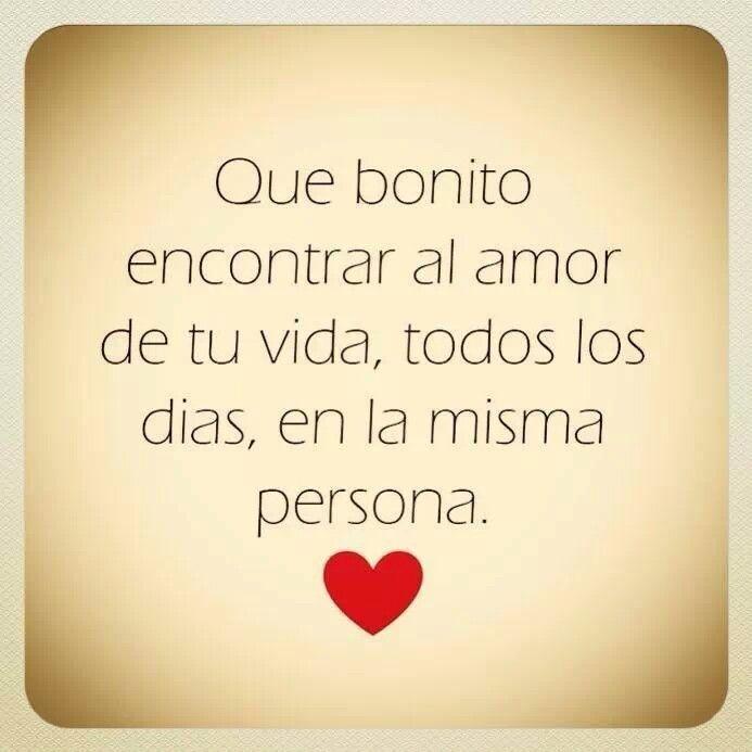 Que bonito encontrar el amor de tu vida, todos los días en la misma persona.