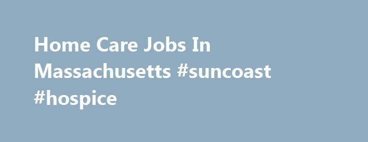 Home Care Jobs In Massachusetts #suncoast #hospice http://hotel.remmont.com/home-care-jobs-in-massachusetts-suncoast-hospice/  #rn hospice jobs # Home Care And Hospice Jobs In Massachusetts RN Case Manager (FT – Days)(1351440) AseraCare. Massachusetts, Wellesley Hills Job Advertisement ** RETENTION BONUS. ** You're more than a RN Case Manager at AseraCare Hospice. With your vast experience, you know quality care and that's why we've entrusted you to join together with […]