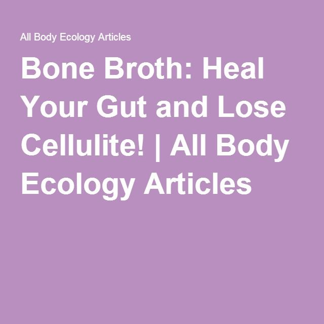 Bone Broth: Heal Your Gut and Lose Cellulite! | All Body Ecology Articles