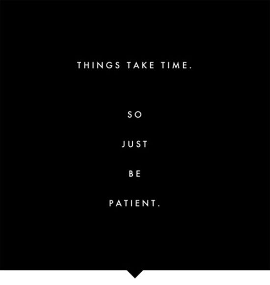 things take time so just be patient