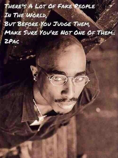 "brilliant... ""There's a lot of fake people in the world. But before you judge them, make sure you aren't one of them."" Tupac"