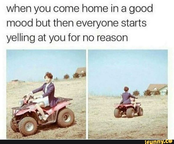 Or when u come back from school in a good mood and the whole family is arguing and screaming.