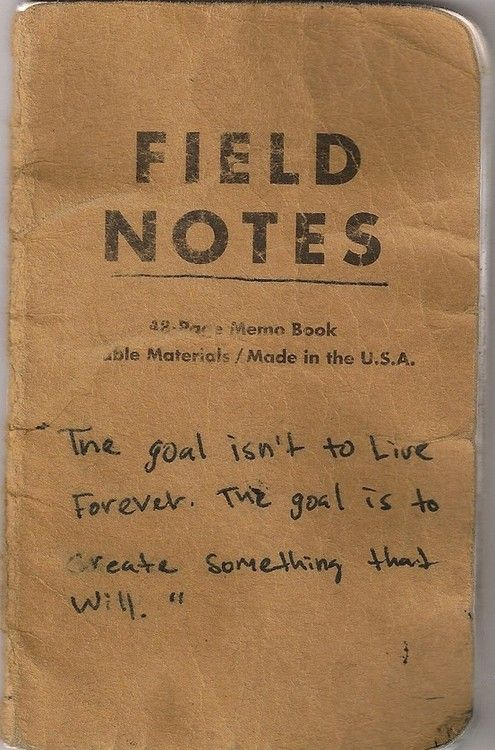 """""""The goal isn't to live forever. The goal is to create something that will"""" - handwritten note"""